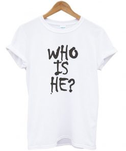 Who Is He T-shirt