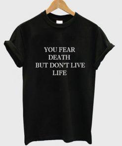 You Fear Death But Dont Live Life T-shirt