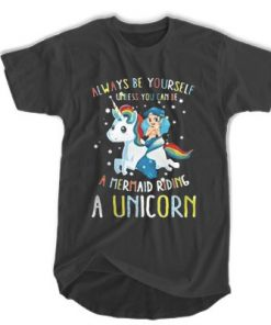 Always Be Yourself Unless You Can Be A Mermaid Riding A Unicorn T-shirt