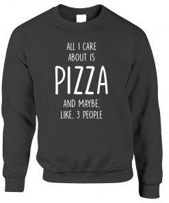 All I Care About Is Pizza and Maybe Like 3 People Sweatshirt