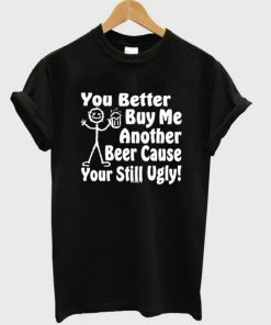 You Better Buy Me Another Beer Cause Your Still Ugly T-shirt