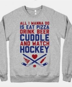 All I Wanna Do Is Eat Pizza Drink Beer Cuddle and Watch Hockey Sweatshirt