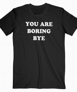 You Are Boring Bye T-shirt